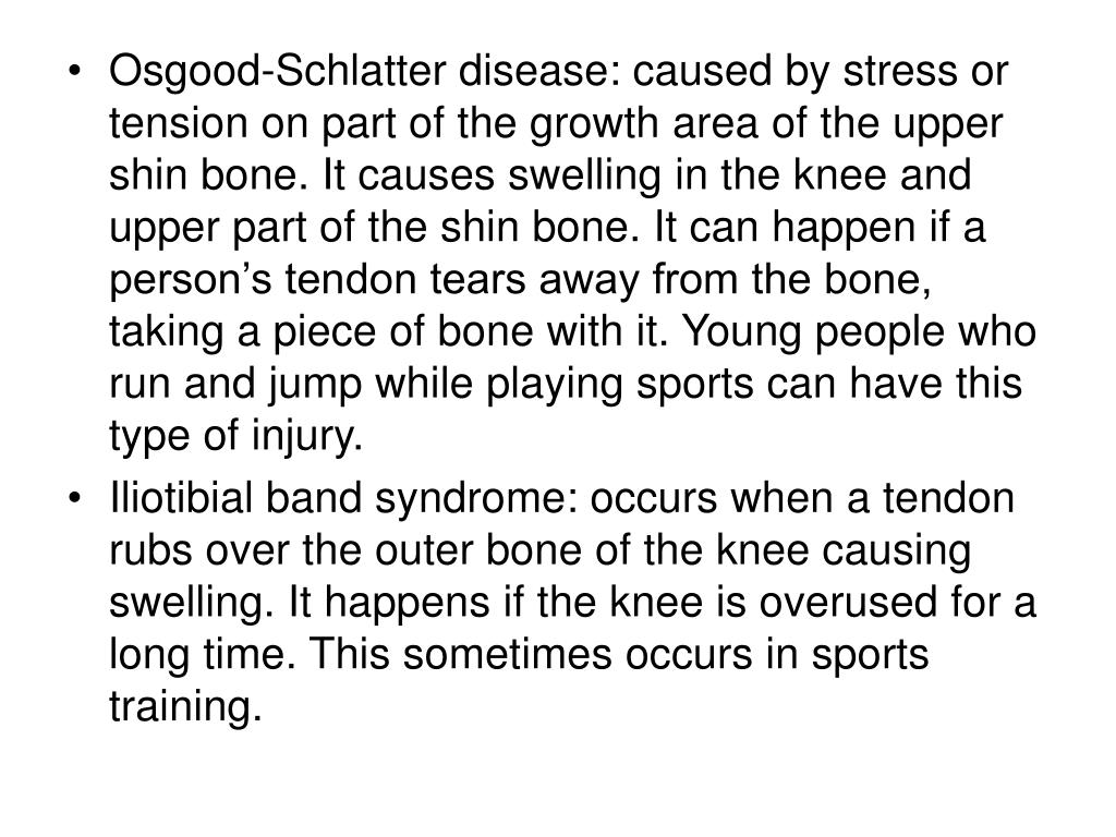 Osgood-Schlatter disease: caused by stress or tension on part of the growth area of the upper shin bone. It causes swelling in the knee and upper part of the shin bone. It can happen if a person's tendon tears away from the bone, taking a piece of bone with it. Young people who run and jump while playing sports can have this type of injury.