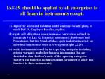 ias 39 should be applied by all enterprises to all financial instruments except59