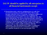 ias 39 should be applied by all enterprises to all financial instruments except60