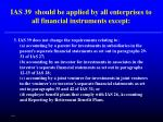 ias 39 should be applied by all enterprises to all financial instruments except62