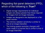 regarding flat panel detectors fpd which of the following is true