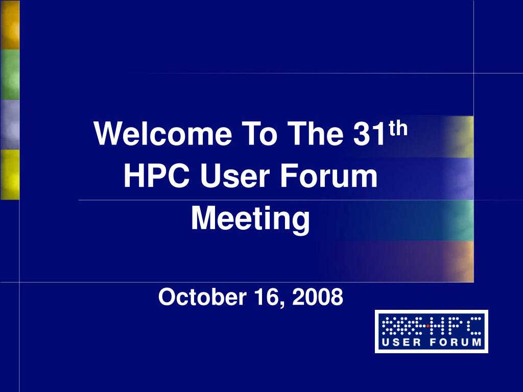 welcome to the 31 th hpc user forum meeting october 16 2008 l.