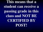 this means that a student can receive a passing grade in this class and not be certified by post