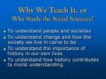 why we teach it or why study the social sciences