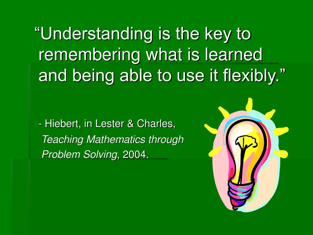 """""""Understanding is the key to remembering what is learned and being able to use it flexibly."""""""