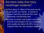 are there really that many hand finger incidents