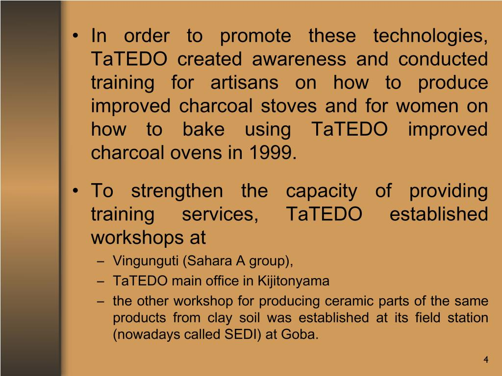 In order to promote these technologies, TaTEDO created awareness and conducted training for artisans on how to produce improved charcoal stoves and for women on how to bake using TaTEDO improved charcoal ovens in 1999.