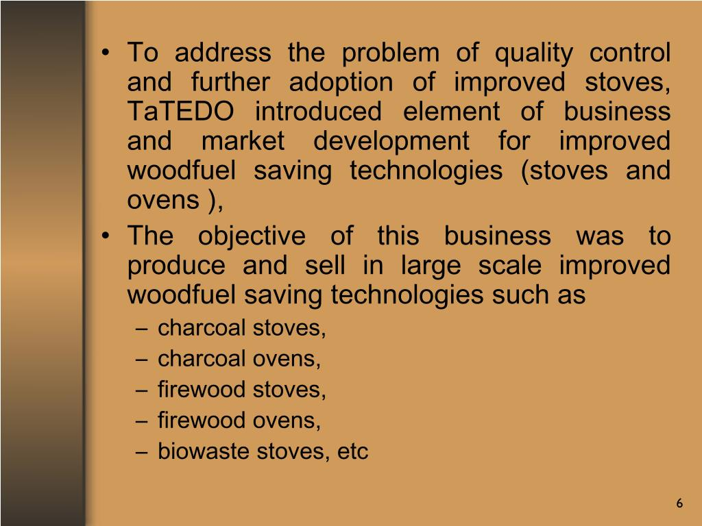 To address the problem of quality control and further adoption of improved stoves, TaTEDO introduced element of business and market development for improved woodfuel saving technologies (stoves and ovens ),