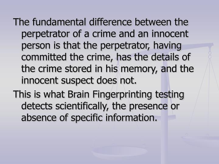 The fundamental difference between the perpetrator of a crime and an innocent person is that the per...
