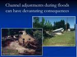 channel adjustments during floods can have devastating consequences