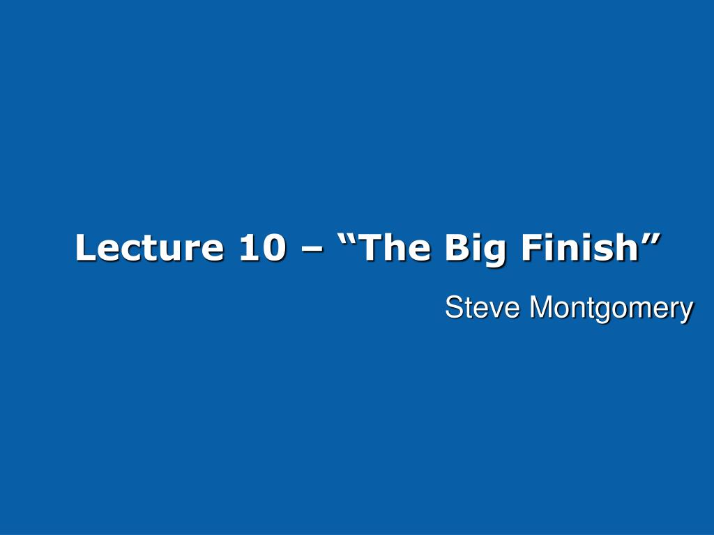 lecture 10 the big finish l.
