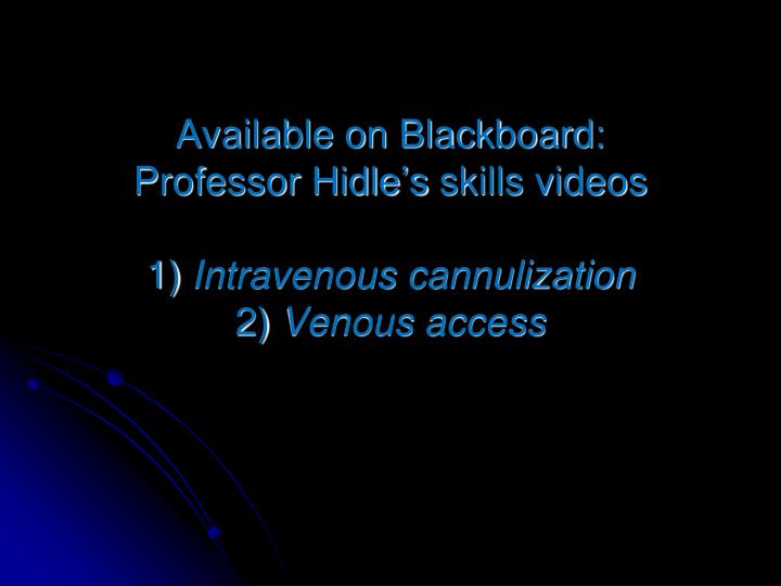 Available on blackboard professor hidle s skills videos 1 intravenous cannulization 2 venous access