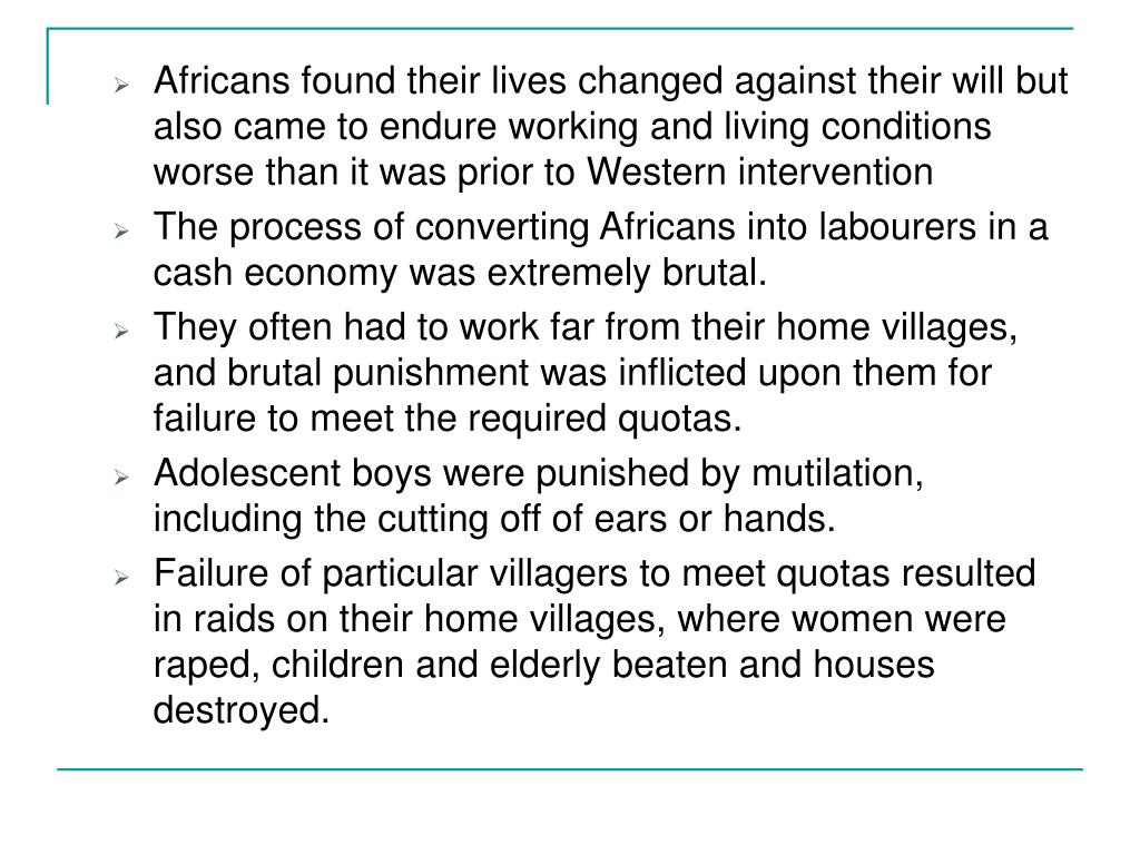 Africans found their lives changed against their will but also came to endure working and living conditions worse than it was prior to Western intervention