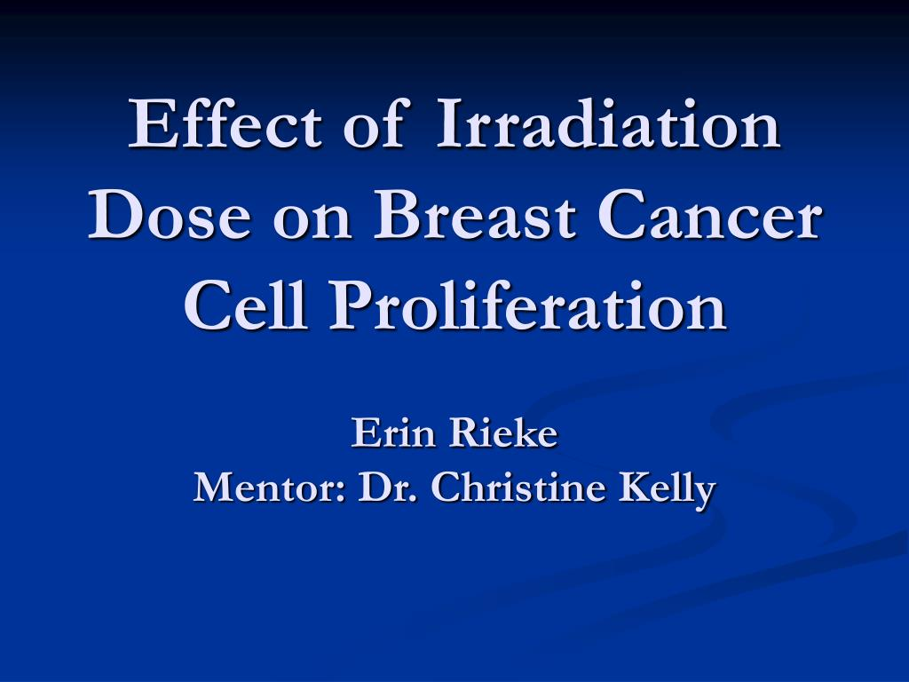 effect of irradiation dose on breast cancer cell proliferation erin rieke mentor dr christine kelly l.
