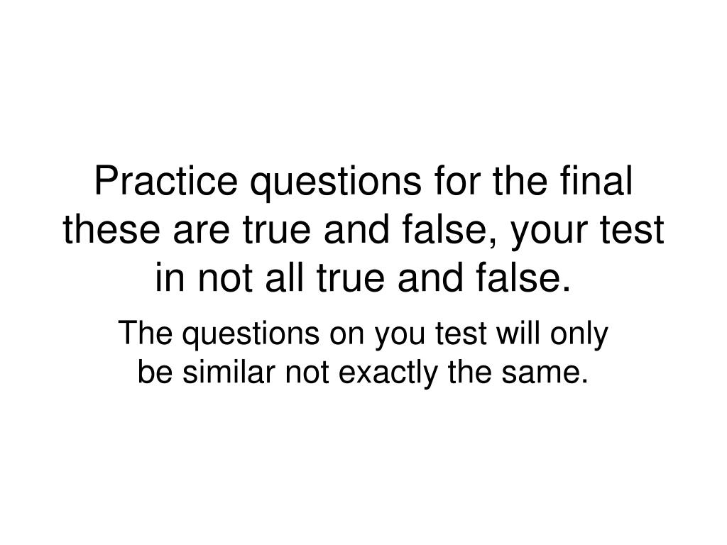 practice questions for the final these are true and false your test in not all true and false l.