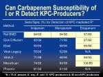 can carbapenem susceptibility of i or r detect kpc producers