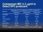 carbapenem mic 2 m g ml to detect kpc producers