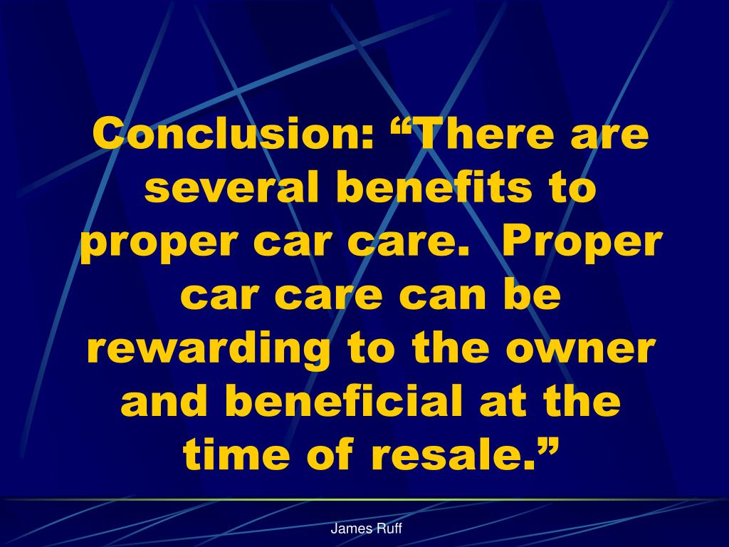"""Conclusion: """"There are several benefits to proper car care.  Proper car care can be rewarding to the owner and beneficial at the time of resale."""""""