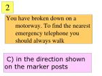 you have broken down on a motorway to find the nearest emergency telephone you should always walk