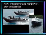 now wind power and manpower aren t necessities