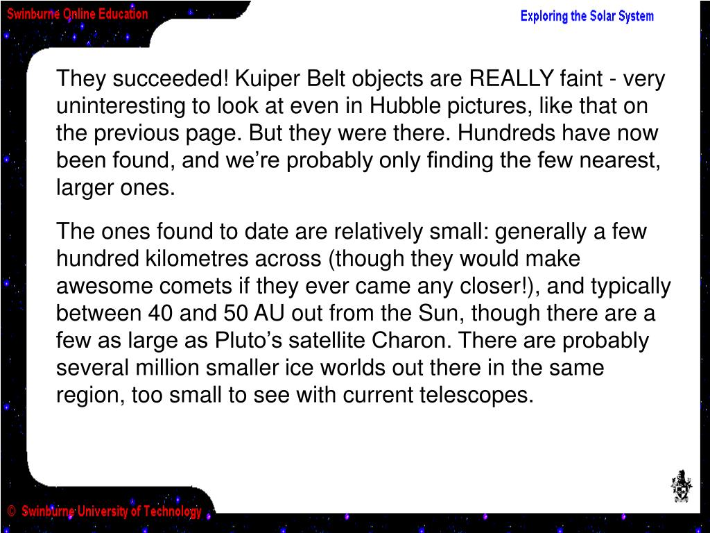 They succeeded! Kuiper Belt objects are REALLY faint - very uninteresting to look at even in Hubble pictures, like that on the previous page. But they were there. Hundreds have now been found, and we're probably only finding the few nearest, larger ones.