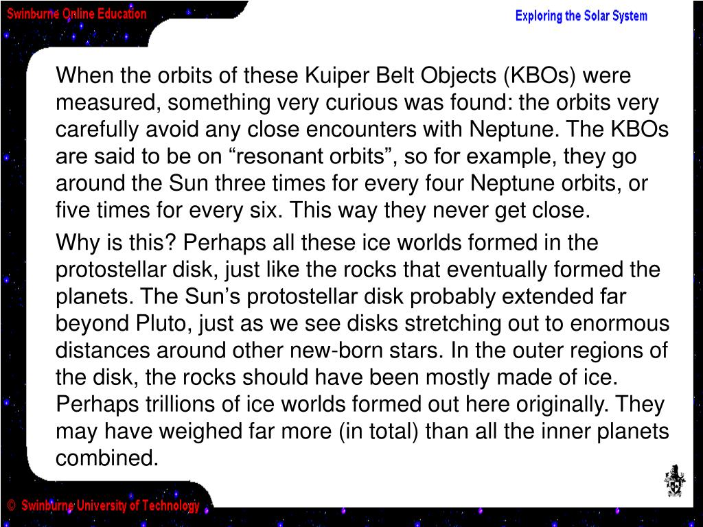 """When the orbits of these Kuiper Belt Objects (KBOs) were measured, something very curious was found: the orbits very carefully avoid any close encounters with Neptune. The KBOs are said to be on """"resonant orbits"""", so for example, they go around the Sun three times for every four Neptune orbits, or five times for every six. This way they never get close."""