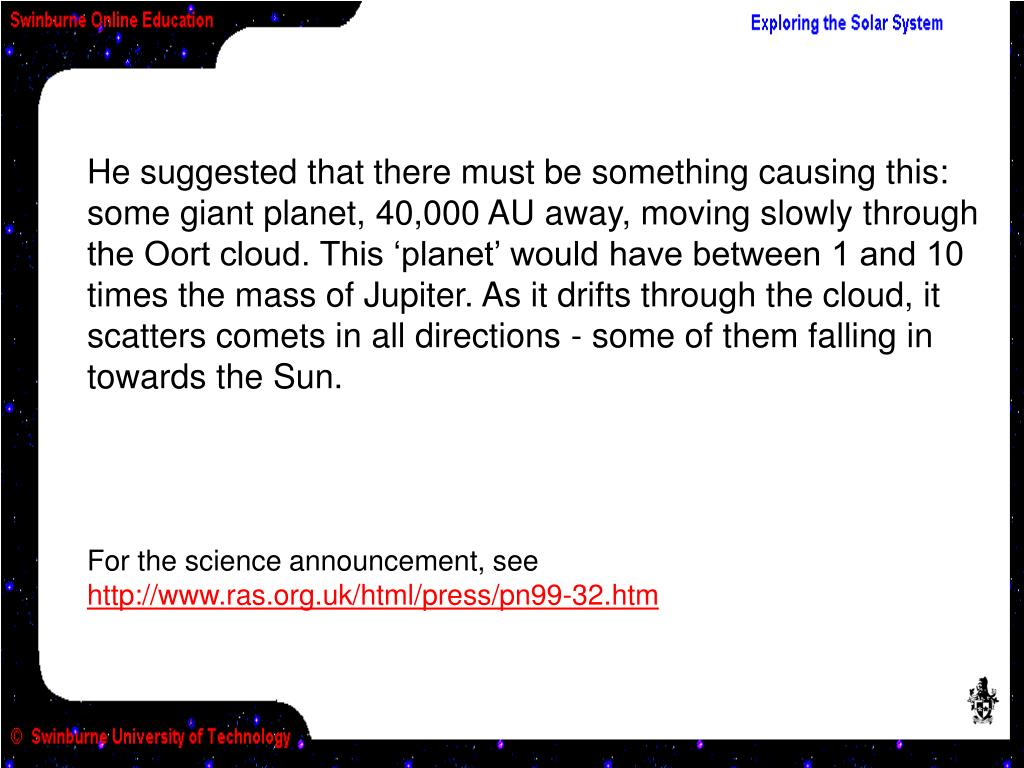 He suggested that there must be something causing this: some giant planet, 40,000 AU away, moving slowly through the Oort cloud. This 'planet' would have between 1 and 10 times the mass of Jupiter. As it drifts through the cloud, it scatters comets in all directions - some of them falling in towards the Sun.