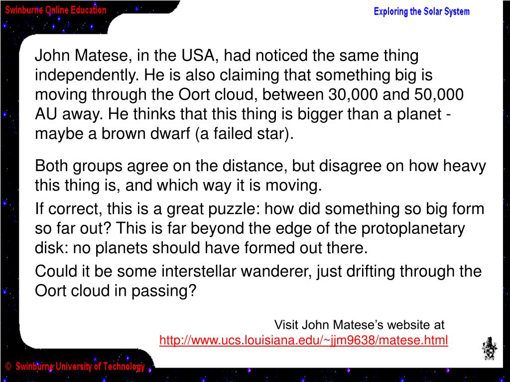 John Matese, in the USA, had noticed the same thing independently. He is also claiming that something big is moving through the Oort cloud, between 30,000 and 50,000 AU away. He thinks that this thing is bigger than a planet - maybe a brown dwarf (a failed star).