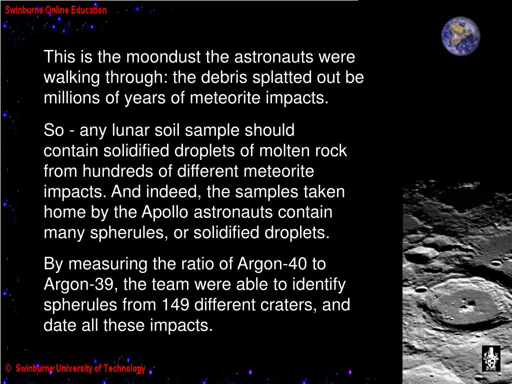 This is the moondust the astronauts were walking through: the debris splatted out be millions of years of meteorite impacts.