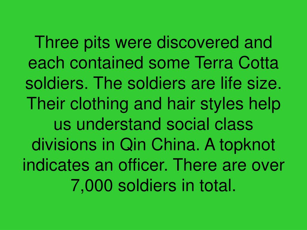 Three pits were discovered and each contained some Terra Cotta soldiers. The soldiers are life size. Their clothing and hair styles help us understand social class divisions in Qin China. A topknot indicates an officer. There are over 7,000 soldiers in total.