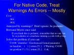 for native code treat warnings as errors mostly