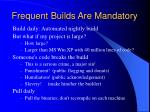 frequent builds are mandatory