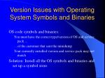 version issues with operating system symbols and binaries