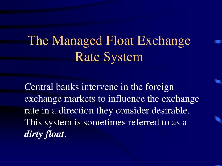 advantages of managed floating exchange rate system The main economic advantages of floating exchange rates are that they leave the monetary and fiscal authorities free to pursue internal goals -- such as full employment, stable growth, and price.