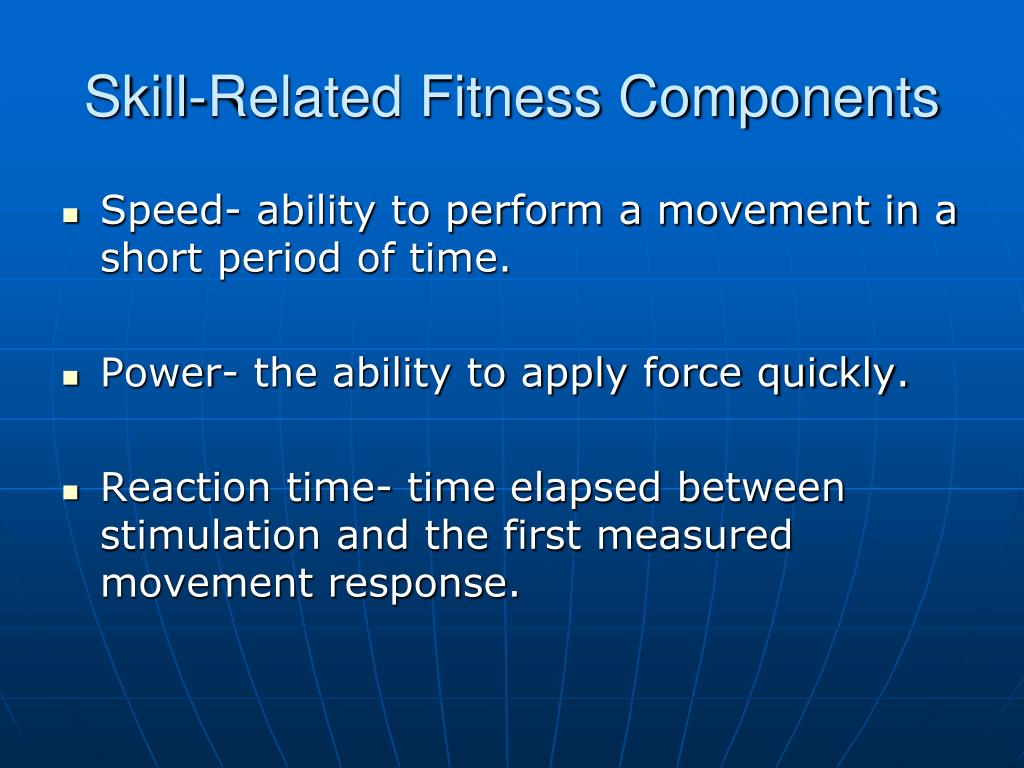 Speed- ability to perform a movement in a short period of time.