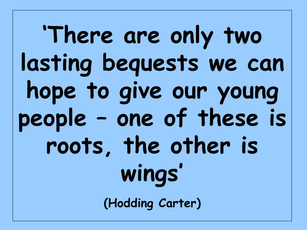 'There are only two lasting bequests we can hope to give our young people – one of these is roots, the other is wings'