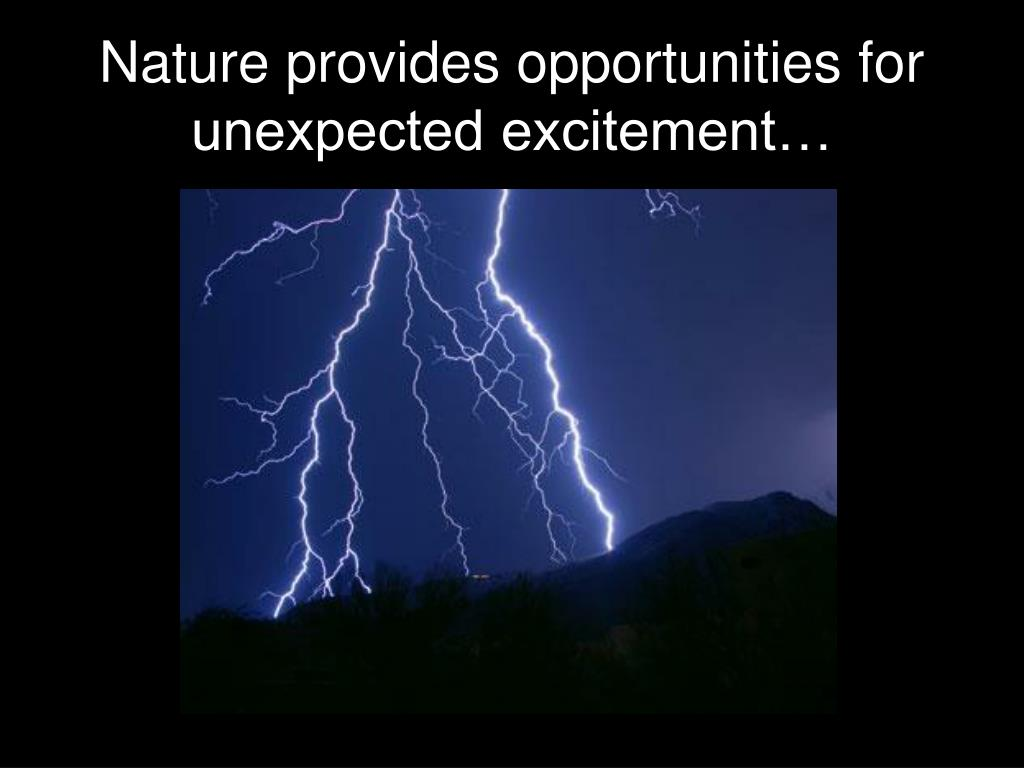 Nature provides opportunities for unexpected excitement…