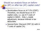 should our analysis focus on before tax bt or after tax at capital costs