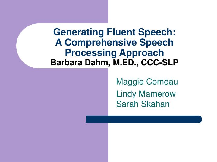 generating fluent speech a comprehensive speech processing approach barbara dahm m ed ccc slp n.