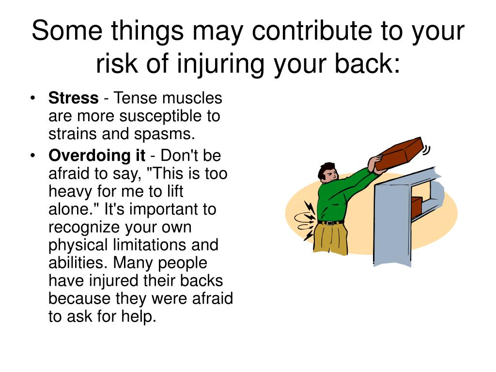 Some things may contribute to your risk of injuring your back: