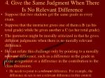 4 give the same judgment when there is no relevant difference