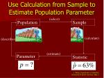 use calculation from sample to estimate population parameter
