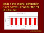 what if the original distribution is not normal consider the roll of a fair die