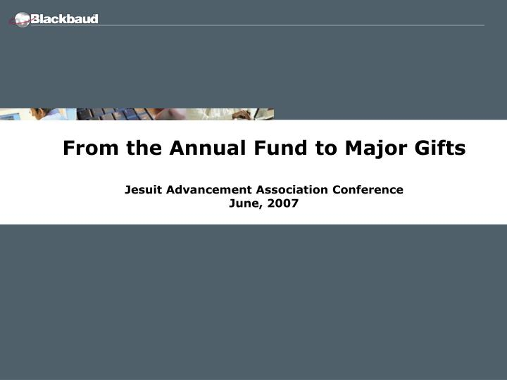 from the annual fund to major gifts jesuit advancement association conference june 2007 n.