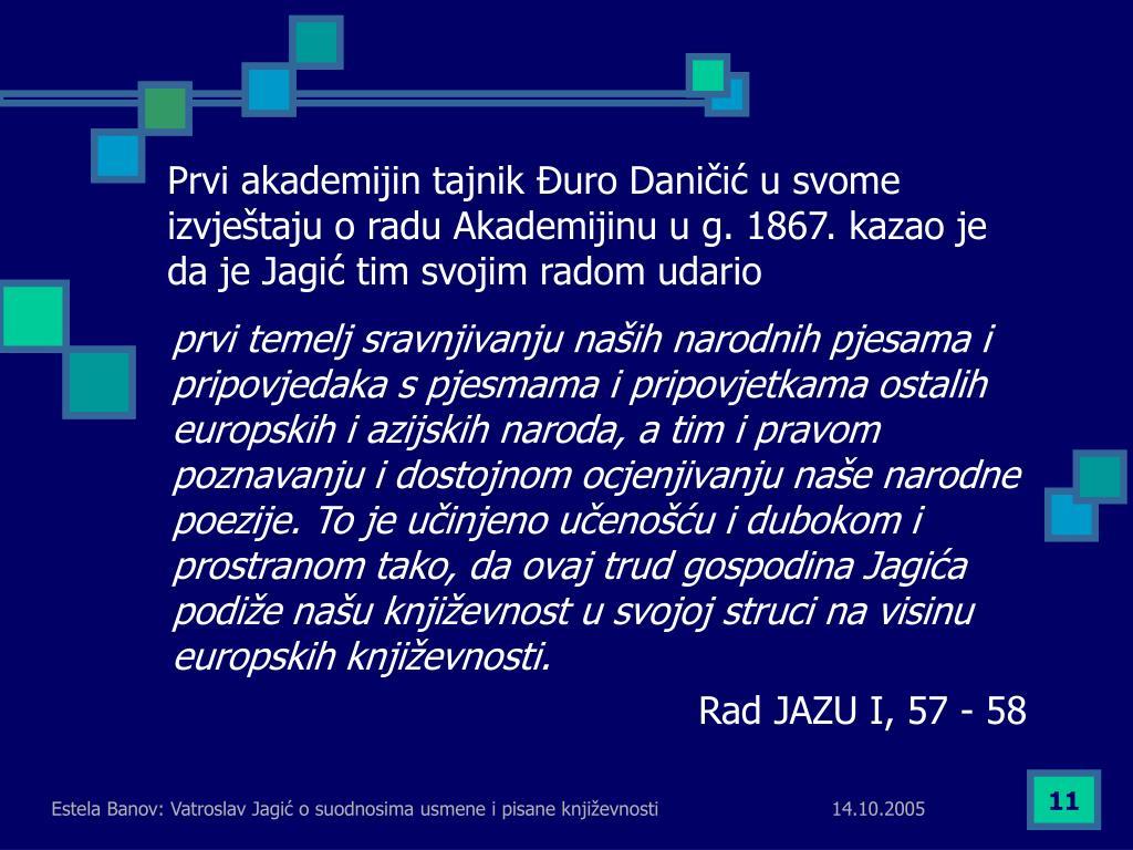 Prvi akademijin tajnik Đuro Daničić u svome izvještaju o radu Akademijinu u g. 1867. kazao je da je Jagić tim svojim radom udario