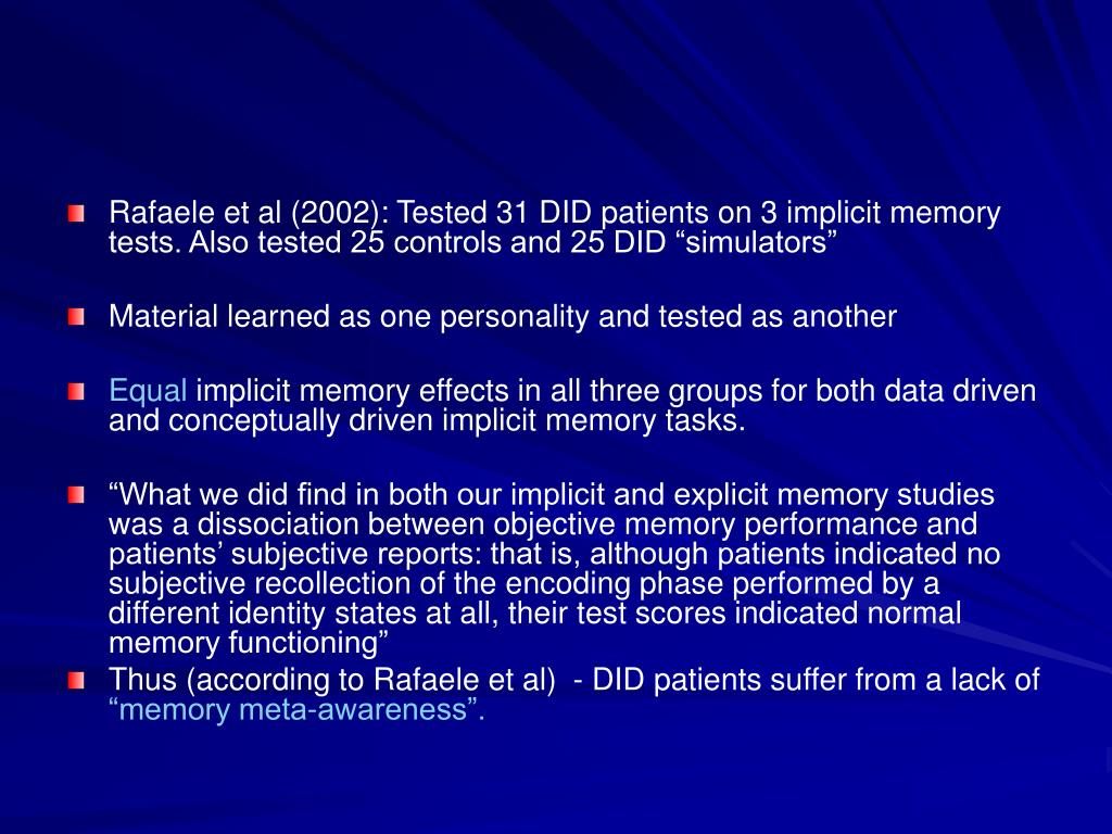 "Rafaele et al (2002): Tested 31 DID patients on 3 implicit memory tests. Also tested 25 controls and 25 DID ""simulators"""