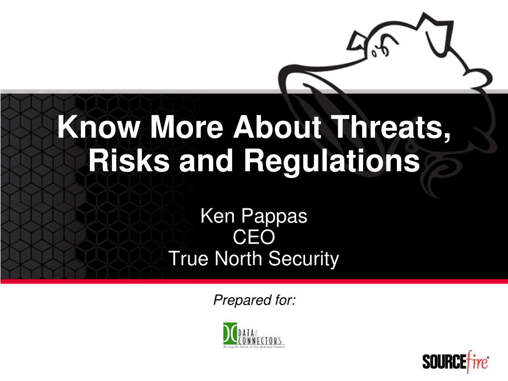 know more about threats risks and regulations ken pappas ceo true north security l.