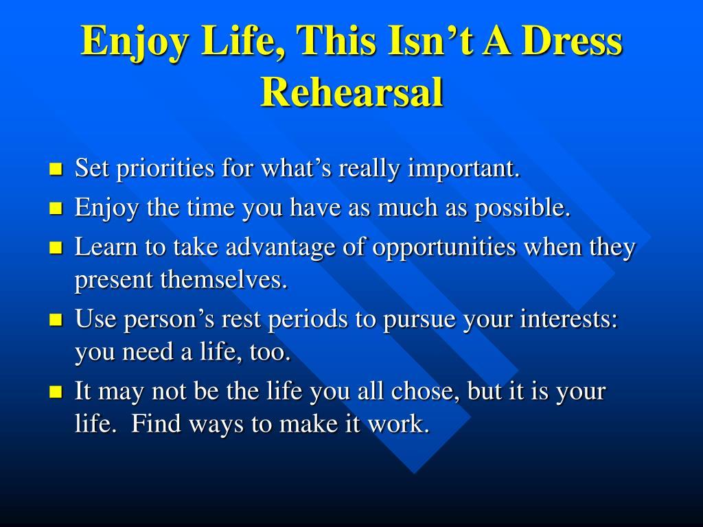 Enjoy Life, This Isn't A Dress Rehearsal