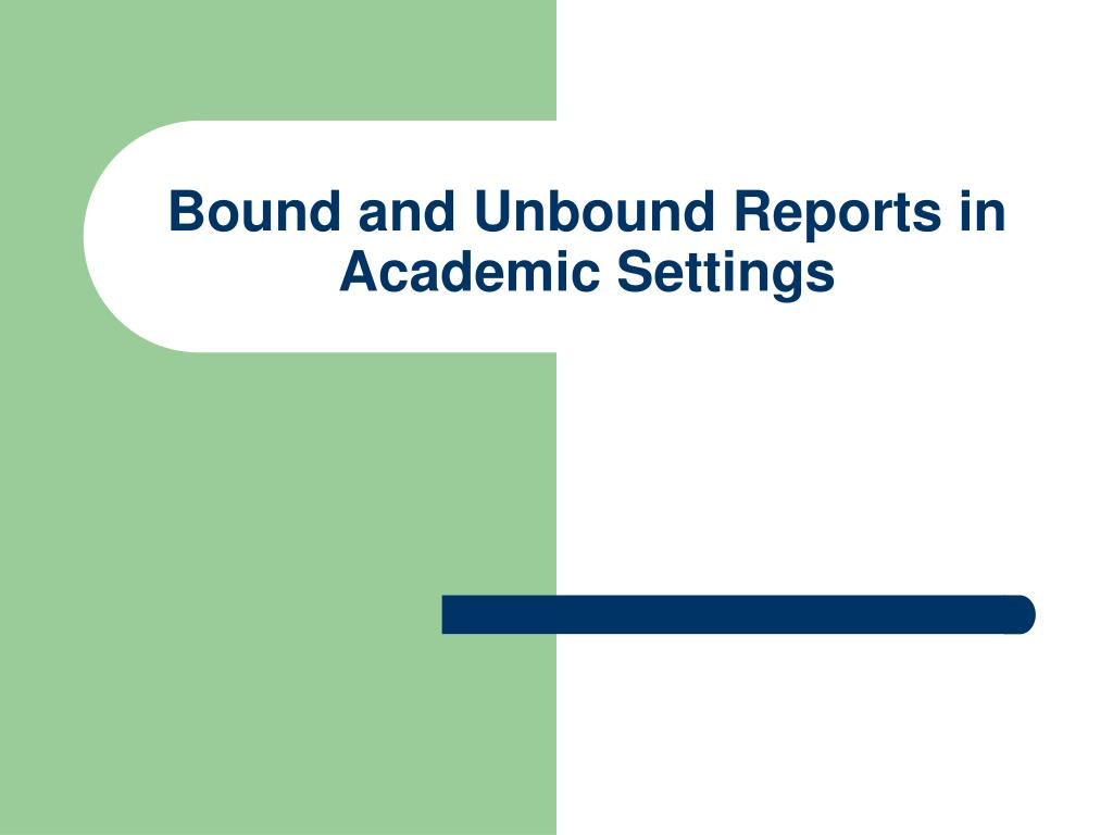 Bound and Unbound Reports in Academic Settings