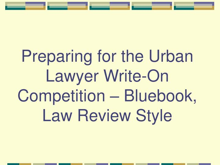 preparing for the urban lawyer write on competition bluebook law review style n.